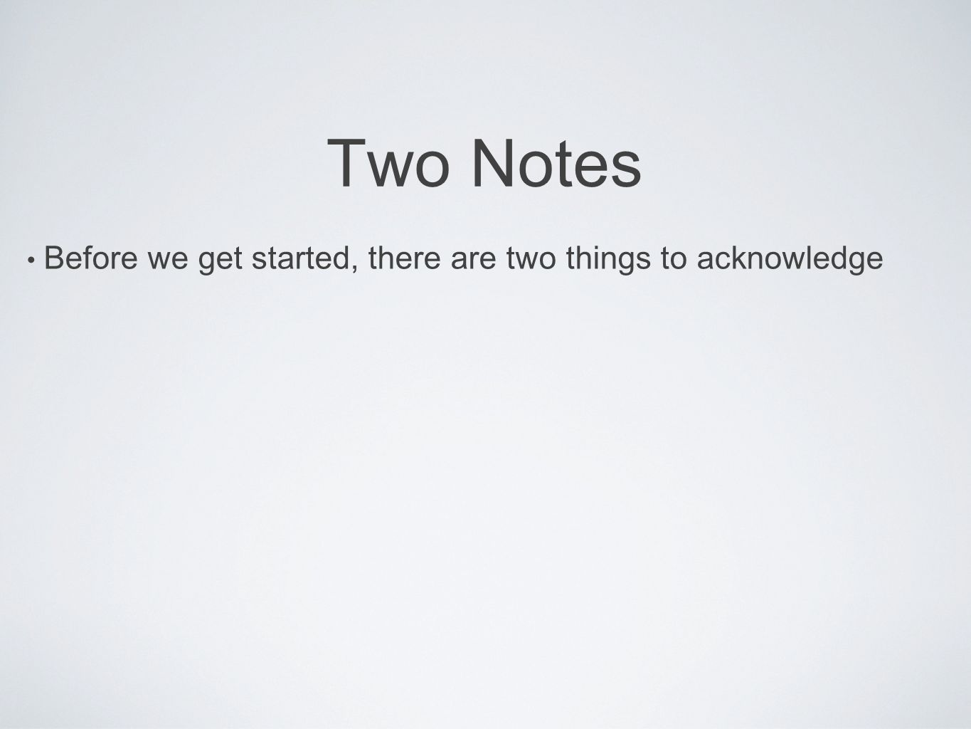 Two Notes Before we get started, there are two things to acknowledge