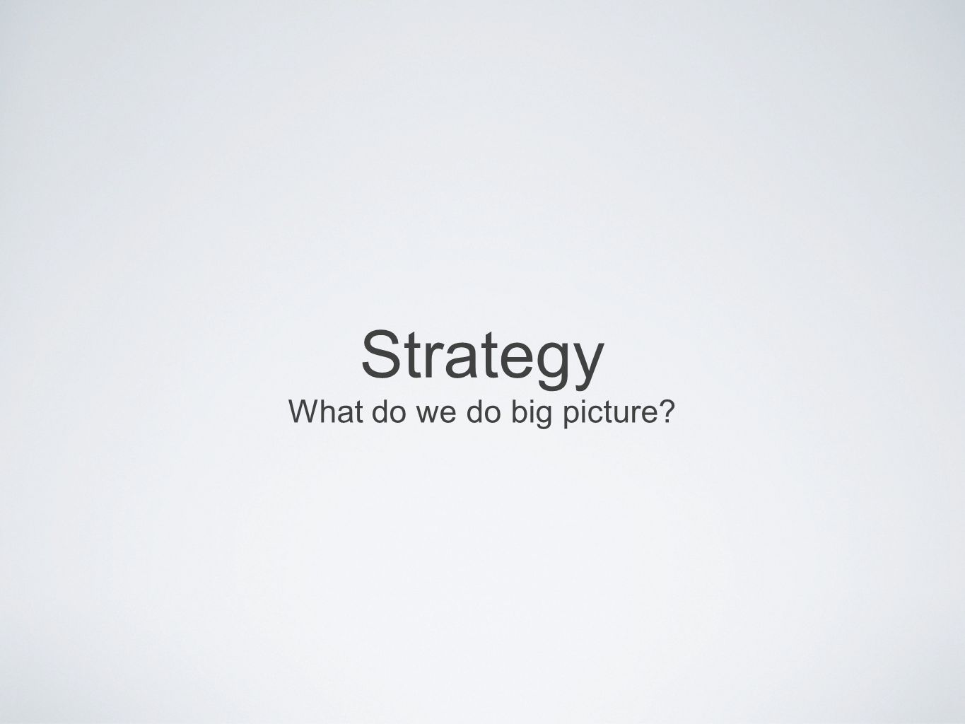 Strategy What do we do big picture