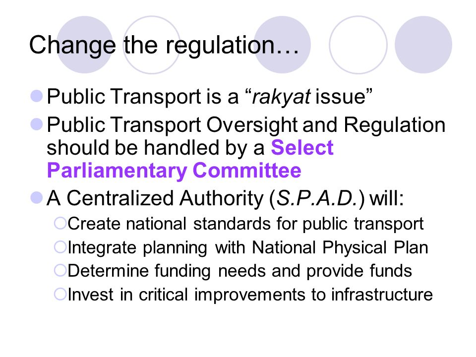 Change the regulation… Public Transport is a rakyat issue Public Transport Oversight and Regulation should be handled by a Select Parliamentary Committee A Centralized Authority (S.P.A.D.) will: Create national standards for public transport Integrate planning with National Physical Plan Determine funding needs and provide funds Invest in critical improvements to infrastructure
