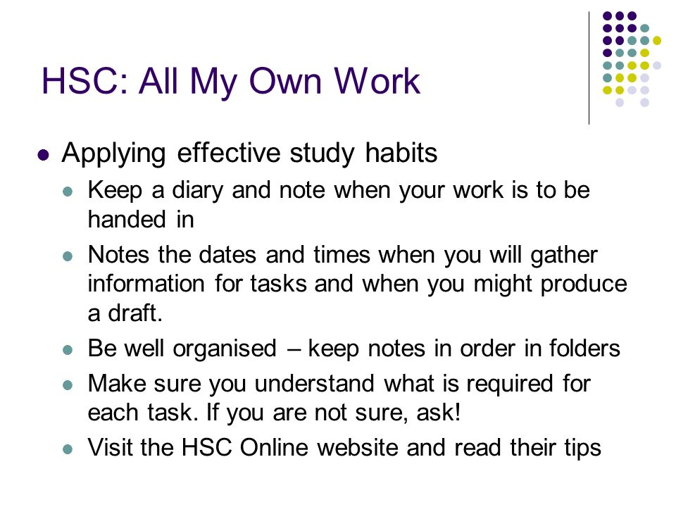 HSC: All My Own Work Applying effective study habits Keep a diary and note when your work is to be handed in Notes the dates and times when you will gather information for tasks and when you might produce a draft.
