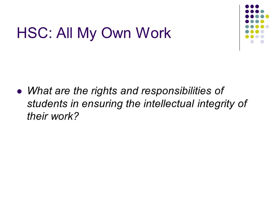 HSC: All My Own Work What are the rights and responsibilities of students in ensuring the intellectual integrity of their work