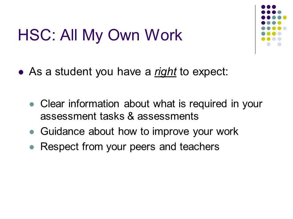 HSC: All My Own Work As a student you have a right to expect: Clear information about what is required in your assessment tasks & assessments Guidance about how to improve your work Respect from your peers and teachers