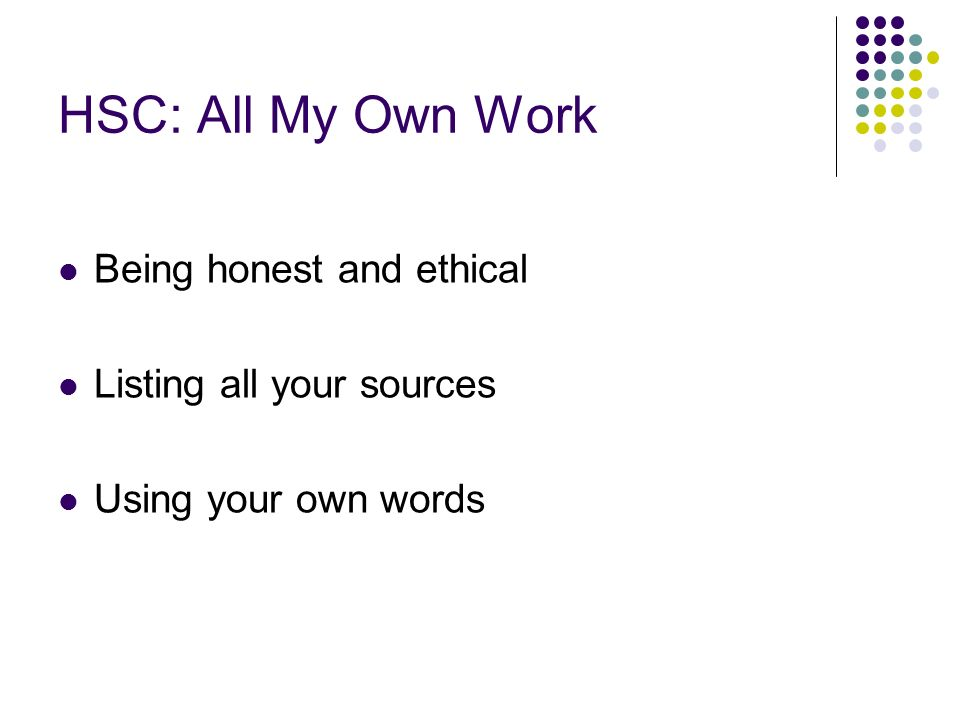 HSC: All My Own Work Being honest and ethical Listing all your sources Using your own words