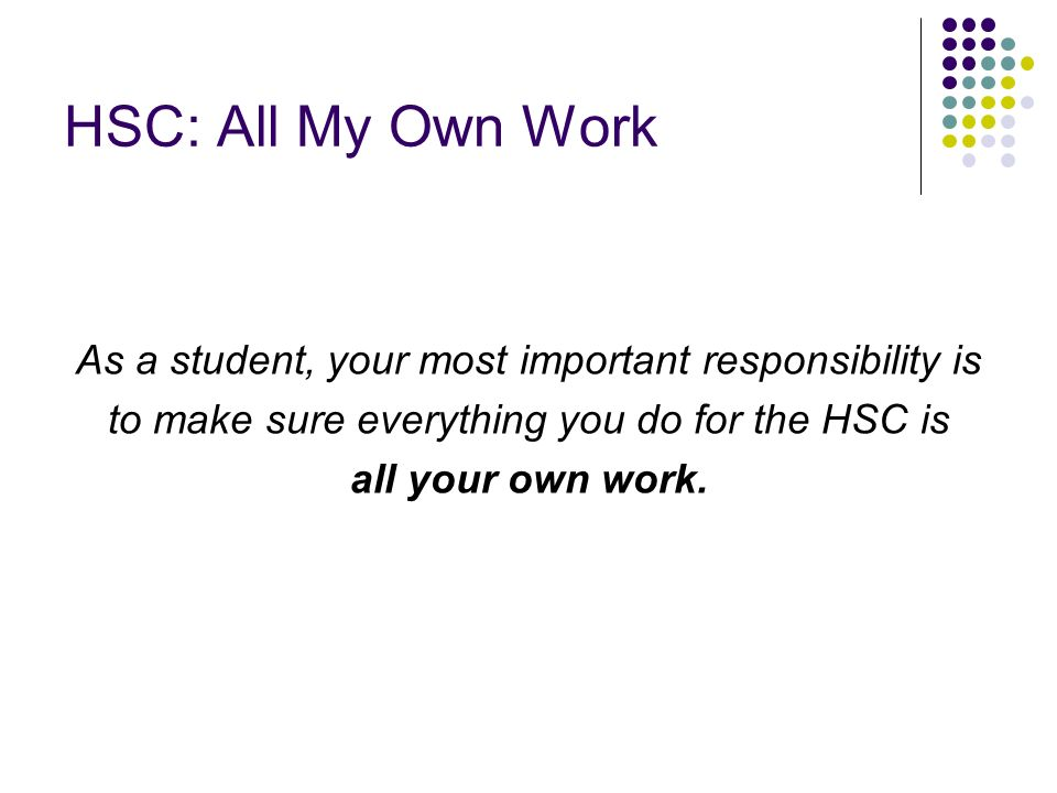 HSC: All My Own Work As a student, your most important responsibility is to make sure everything you do for the HSC is all your own work.