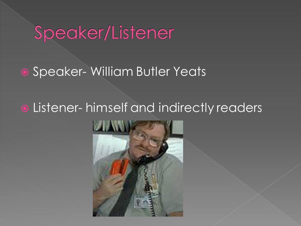 Speaker- William Butler Yeats Listener- himself and indirectly readers