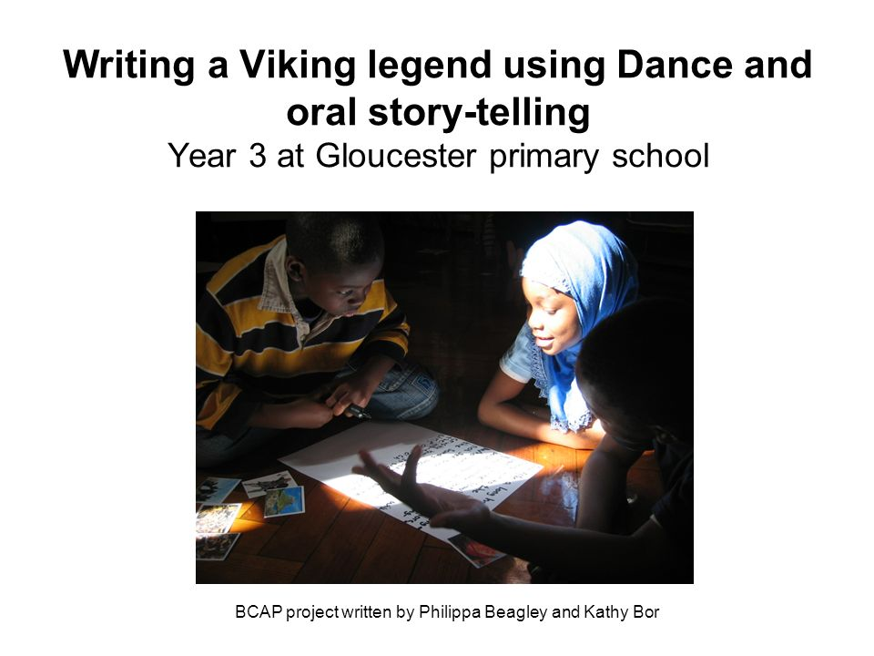 Writing a Viking legend using Dance and oral story-telling Year 3 at Gloucester primary school BCAP project written by Philippa Beagley and Kathy Bor