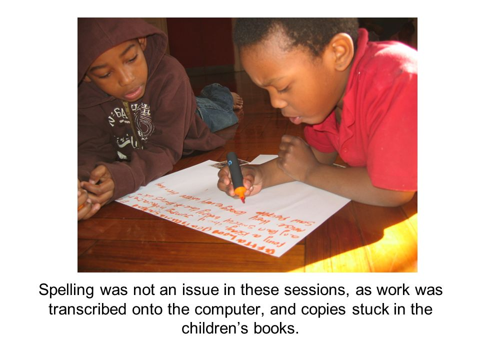 Spelling was not an issue in these sessions, as work was transcribed onto the computer, and copies stuck in the childrens books.