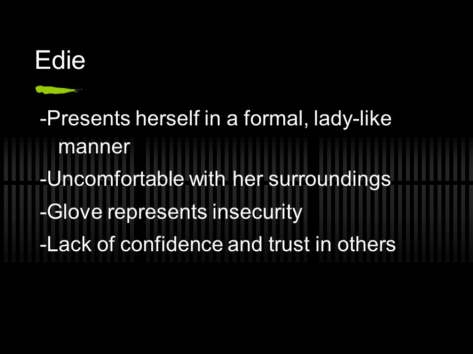 Edie -Presents herself in a formal, lady-like manner -Uncomfortable with her surroundings -Glove represents insecurity -Lack of confidence and trust in others
