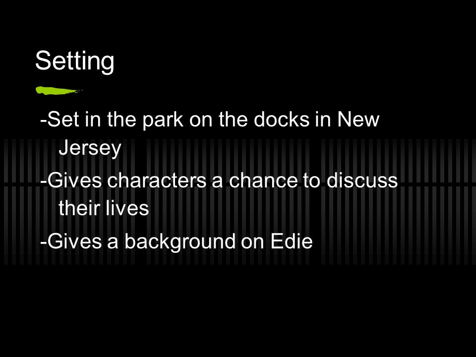 Setting -Set in the park on the docks in New Jersey -Gives characters a chance to discuss their lives -Gives a background on Edie