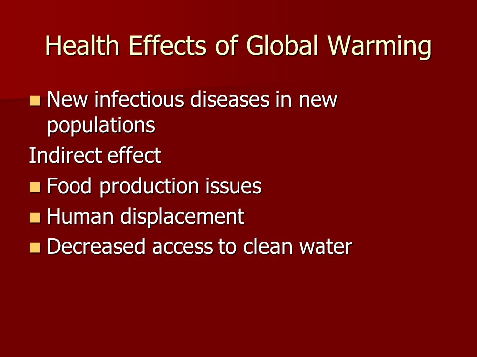 Health Effects of Global Warming New infectious diseases in new populations New infectious diseases in new populations Indirect effect Food production issues Food production issues Human displacement Human displacement Decreased access to clean water Decreased access to clean water