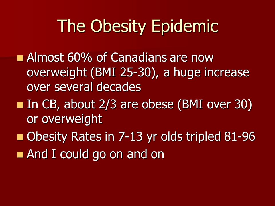 The Obesity Epidemic Almost 60% of Canadians are now overweight (BMI 25-30), a huge increase over several decades Almost 60% of Canadians are now overweight (BMI 25-30), a huge increase over several decades In CB, about 2/3 are obese (BMI over 30) or overweight In CB, about 2/3 are obese (BMI over 30) or overweight Obesity Rates in 7-13 yr olds tripled 81-96 Obesity Rates in 7-13 yr olds tripled 81-96 And I could go on and on And I could go on and on