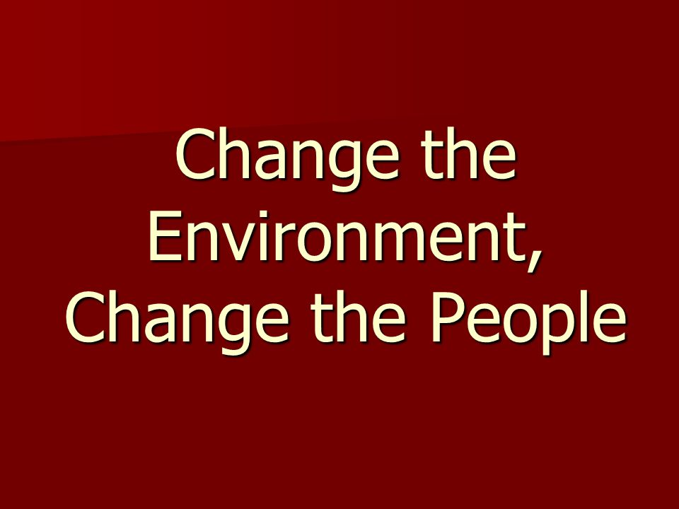 Change the Environment, Change the People