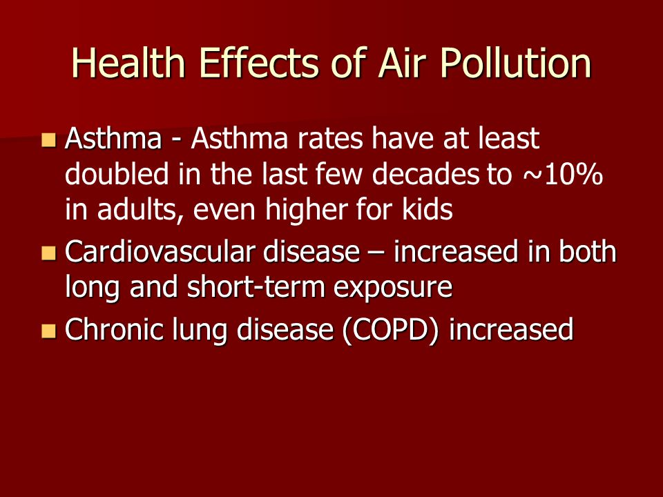 Health Effects of Air Pollution Asthma - Asthma - Asthma rates have at least doubled in the last few decades to ~10% in adults, even higher for kids Cardiovascular disease – increased in both long and short-term exposure Cardiovascular disease – increased in both long and short-term exposure Chronic lung disease (COPD) increased Chronic lung disease (COPD) increased