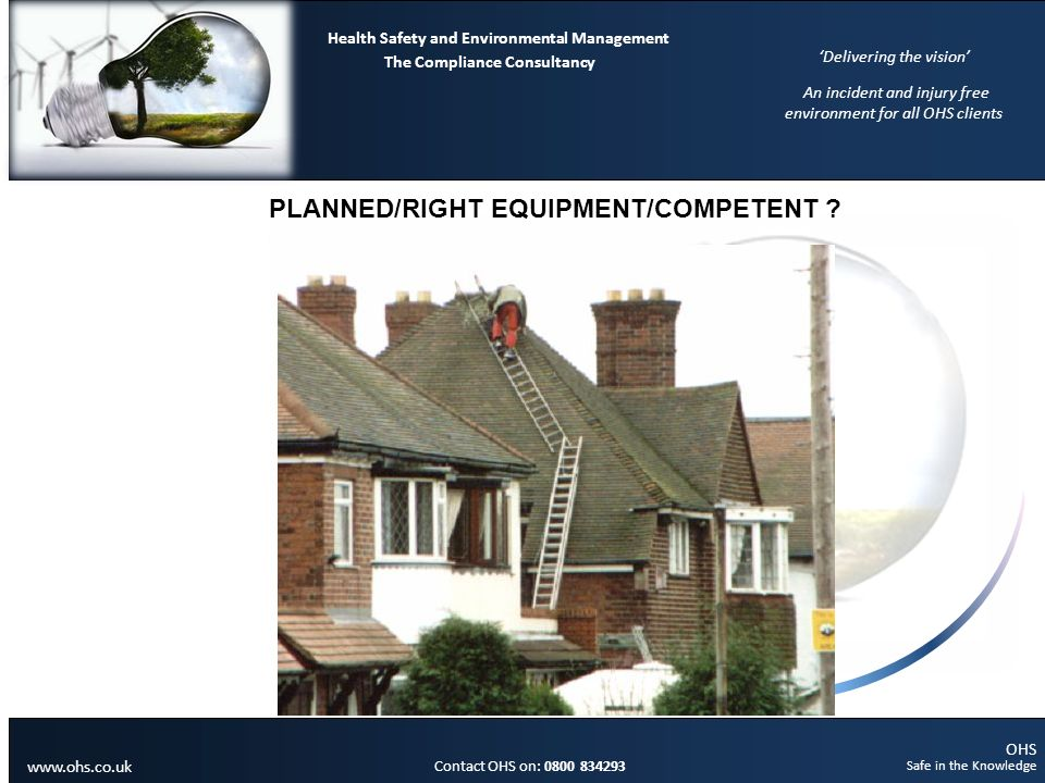 OHS Safe in the Knowledge Contact OHS on: 0800 834293 The Compliance Consultancy Health Safety and Environmental Management Delivering the vision An incident and injury free environment for all OHS clients www.ohs.co.uk PLANNED/RIGHT EQUIPMENT/COMPETENT