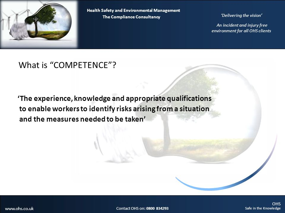 OHS Safe in the Knowledge Contact OHS on: 0800 834293 The Compliance Consultancy Health Safety and Environmental Management Delivering the vision An incident and injury free environment for all OHS clients www.ohs.co.uk What is COMPETENCE.