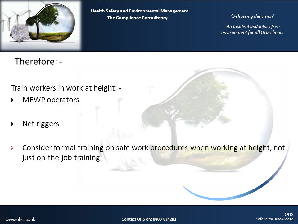 OHS Safe in the Knowledge Contact OHS on: 0800 834293 The Compliance Consultancy Health Safety and Environmental Management Delivering the vision An incident and injury free environment for all OHS clients www.ohs.co.uk Therefore: - Train workers in work at height: - MEWP operators Net riggers Consider formal training on safe work procedures when working at height, not just on-the-job training