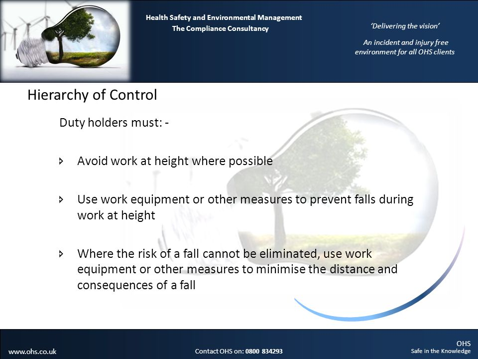 OHS Safe in the Knowledge Contact OHS on: 0800 834293 The Compliance Consultancy Health Safety and Environmental Management Delivering the vision An incident and injury free environment for all OHS clients www.ohs.co.uk Hierarchy of Control Duty holders must: - Avoid work at height where possible Use work equipment or other measures to prevent falls during work at height Where the risk of a fall cannot be eliminated, use work equipment or other measures to minimise the distance and consequences of a fall