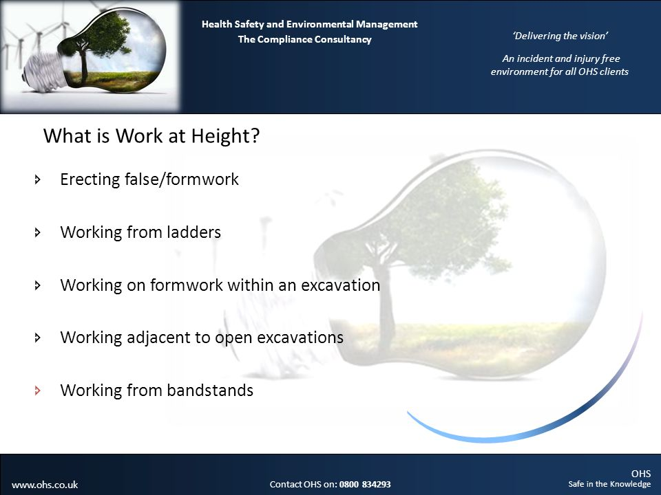 OHS Safe in the Knowledge Contact OHS on: 0800 834293 The Compliance Consultancy Health Safety and Environmental Management Delivering the vision An incident and injury free environment for all OHS clients www.ohs.co.uk What is Work at Height.