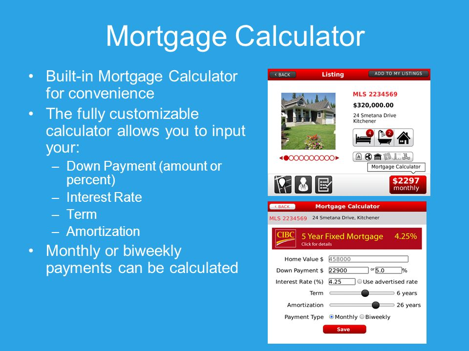 Mortgage Calculator Built-in Mortgage Calculator for convenience The fully customizable calculator allows you to input your: –Down Payment (amount or percent) –Interest Rate –Term –Amortization Monthly or biweekly payments can be calculated