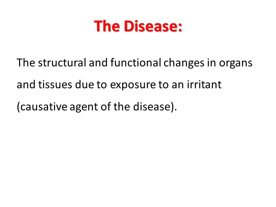 The Disease: The structural and functional changes in organs and tissues due to exposure to an irritant (causative agent of the disease).