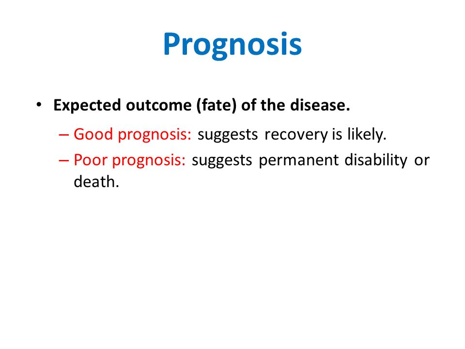 Prognosis Expected outcome (fate) of the disease. – Good prognosis: suggests recovery is likely.