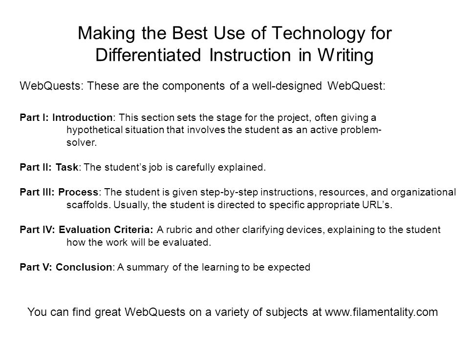 Making the Best Use of Technology for Differentiated Instruction in Writing WebQuests: These are the components of a well-designed WebQuest: Part I: Introduction: This section sets the stage for the project, often giving a hypothetical situation that involves the student as an active problem- solver.