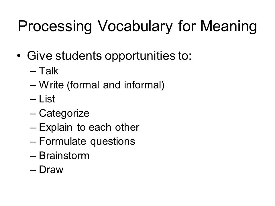 Processing Vocabulary for Meaning Give students opportunities to: –Talk –Write (formal and informal) –List –Categorize –Explain to each other –Formulate questions –Brainstorm –Draw