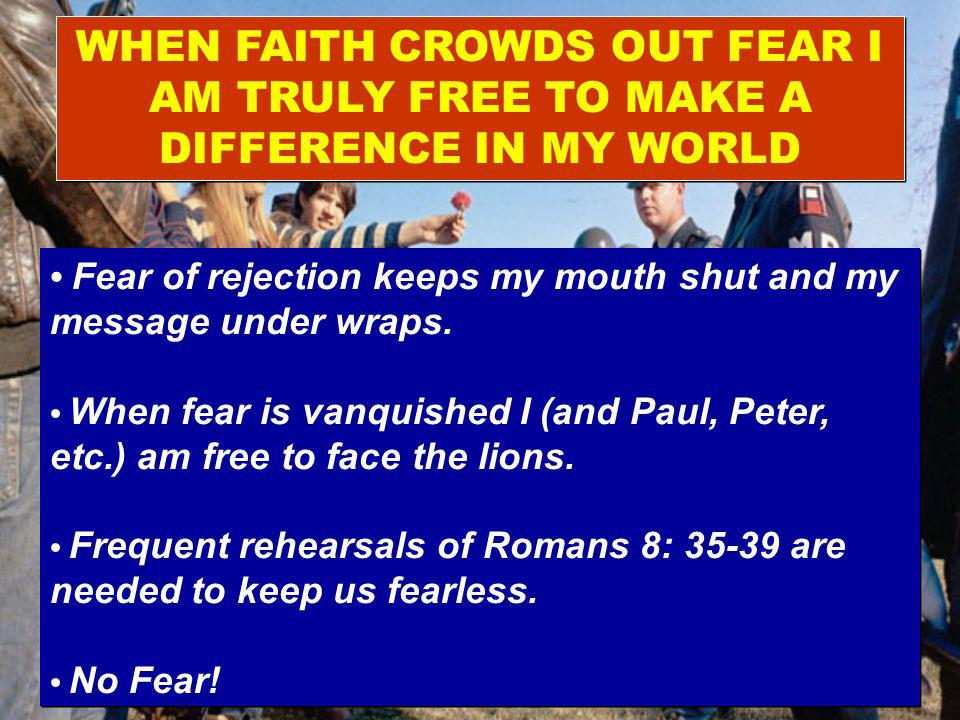 WHEN FAITH CROWDS OUT FEAR I AM TRULY FREE TO MAKE A DIFFERENCE IN MY WORLD Fear of rejection keeps my mouth shut and my message under wraps.