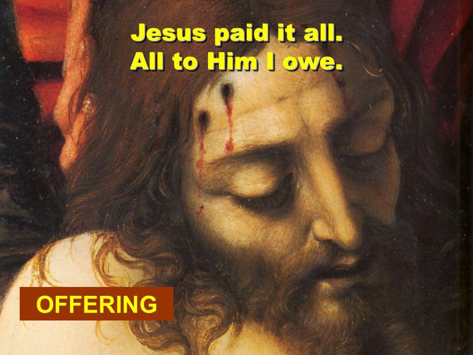 OFFERING Jesus paid it all. All to Him I owe.