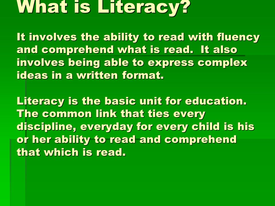 What is Literacy. It involves the ability to read with fluency and comprehend what is read.