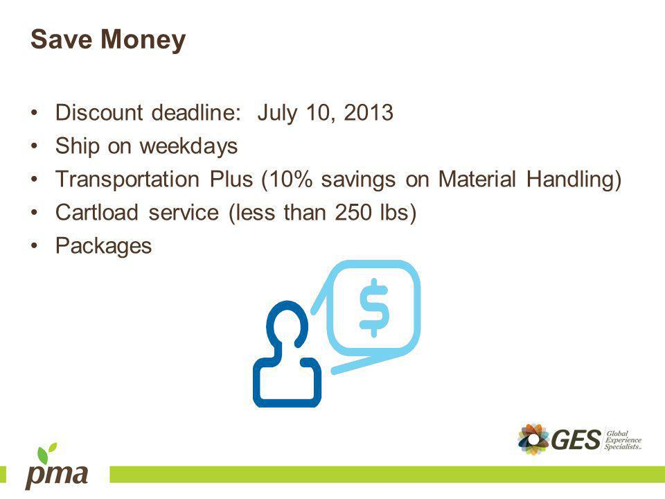 Save Money Discount deadline: July 10, 2013 Ship on weekdays Transportation Plus (10% savings on Material Handling) Cartload service (less than 250 lbs) Packages