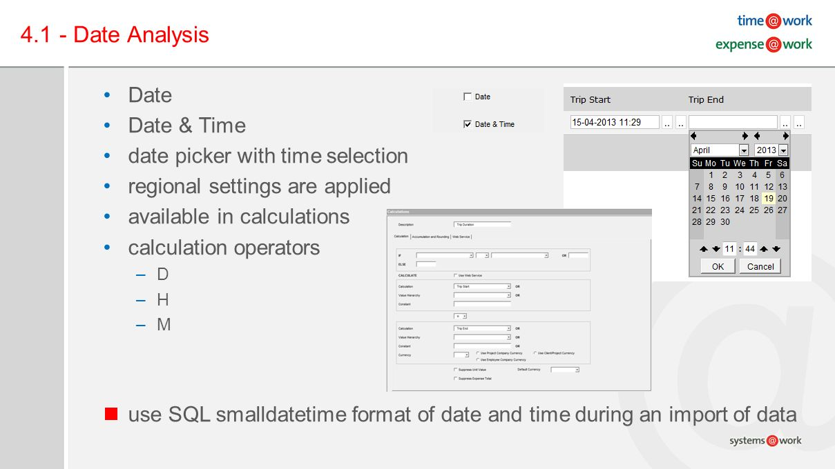 4.1 - Date Analysis Date Date & Time date picker with time selection regional settings are applied available in calculations calculation operators –D –H –M use SQL smalldatetime format of date and time during an import of data
