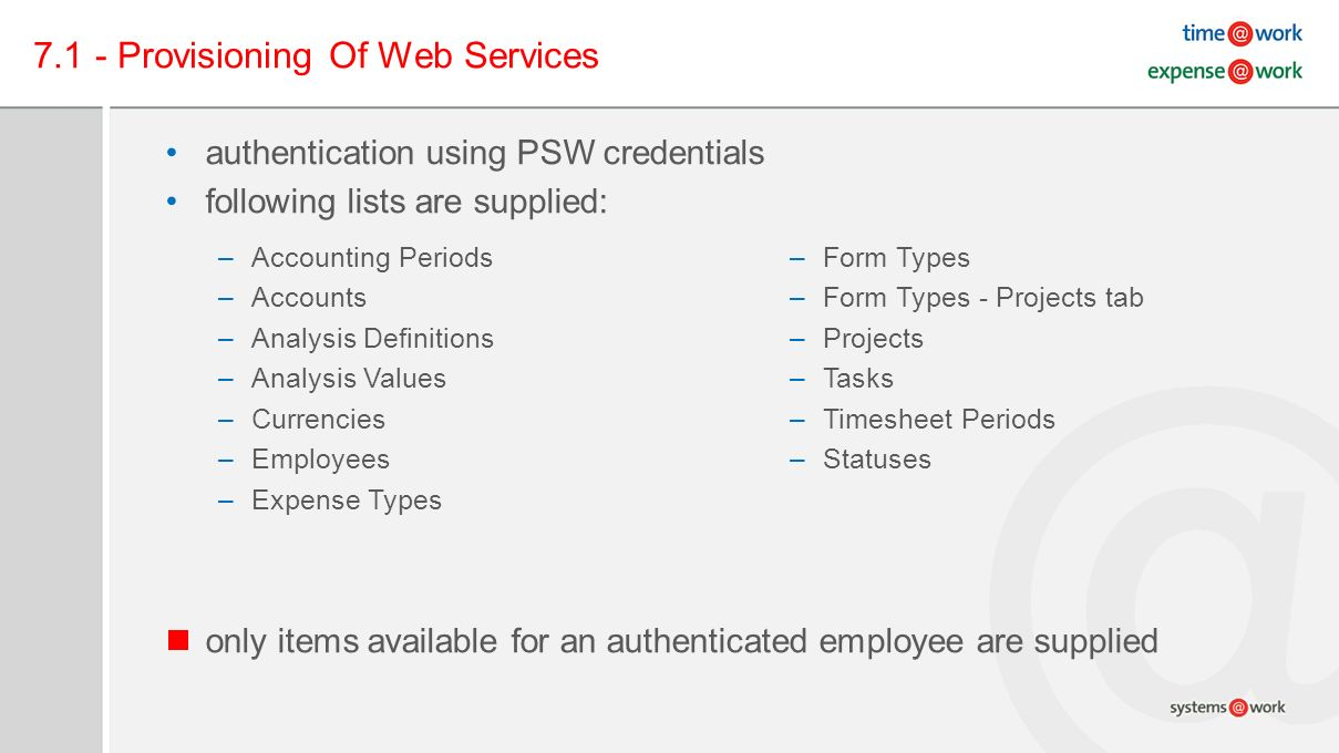 7.1 - Provisioning Of Web Services authentication using PSW credentials following lists are supplied: only items available for an authenticated employee are supplied –Accounting Periods –Accounts –Analysis Definitions –Analysis Values –Currencies –Employees –Expense Types –Form Types –Form Types - Projects tab –Projects –Tasks –Timesheet Periods –Statuses
