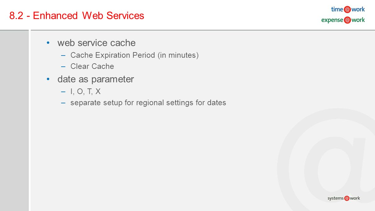 8.2 - Enhanced Web Services web service cache –Cache Expiration Period (in minutes) –Clear Cache date as parameter –I, O, T, X –separate setup for regional settings for dates
