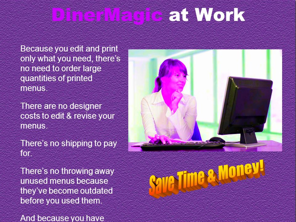 DinerMagic at Work Because you edit and print only what you need, theres no need to order large quantities of printed menus.