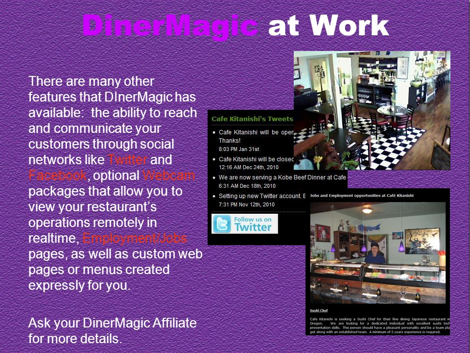 DinerMagic at Work There are many other features that DInerMagic has available: the ability to reach and communicate your customers through social networks like Twitter and Facebook, optional Webcam packages that allow you to view your restaurants operations remotely in realtime, Employment/Jobs pages, as well as custom web pages or menus created expressly for you.