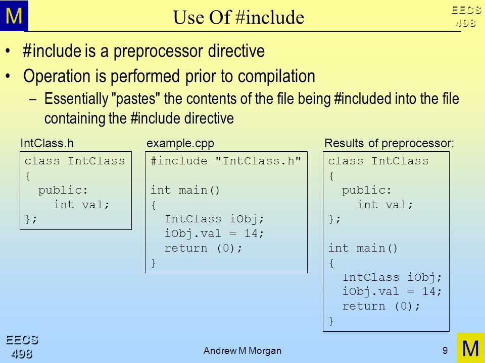 M M EECS498 EECS498 Andrew M Morgan9 Use Of #include #include is a preprocessor directive Operation is performed prior to compilation –Essentially pastes the contents of the file being #included into the file containing the #include directive class IntClass { public: int val; }; #include IntClass.h int main() { IntClass iObj; iObj.val = 14; return (0); } IntClass.h example.cpp class IntClass { public: int val; }; int main() { IntClass iObj; iObj.val = 14; return (0); } Results of preprocessor: