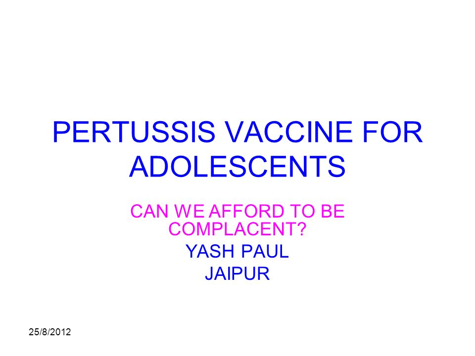 25/8/2012 PERTUSSIS VACCINE FOR ADOLESCENTS CAN WE AFFORD TO BE COMPLACENT YASH PAUL JAIPUR