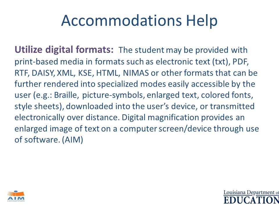 Accommodations Help Utilize digital formats: The student may be provided with print-based media in formats such as electronic text (txt), PDF, RTF, DAISY, XML, KSE, HTML, NIMAS or other formats that can be further rendered into specialized modes easily accessible by the user (e.g.: Braille, picture-symbols, enlarged text, colored fonts, style sheets), downloaded into the users device, or transmitted electronically over distance.
