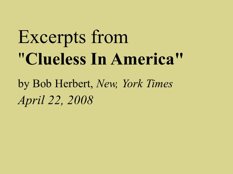 Excerpts from Clueless In America by Bob Herbert, New, York Times April 22, 2008