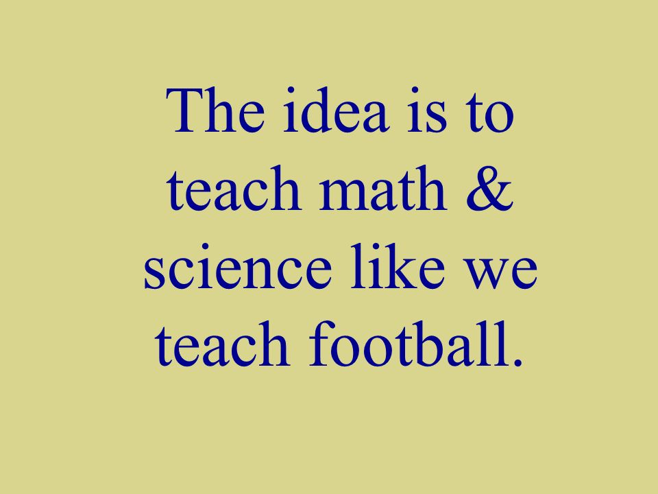 The idea is to teach math & science like we teach football.