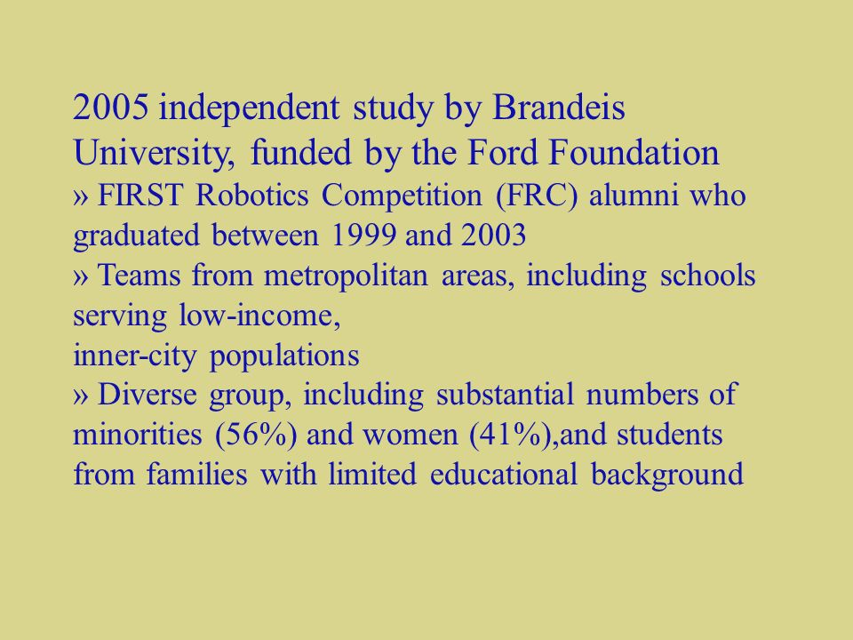 2005 independent study by Brandeis University, funded by the Ford Foundation » FIRST Robotics Competition (FRC) alumni who graduated between 1999 and 2003 » Teams from metropolitan areas, including schools serving low-income, inner-city populations » Diverse group, including substantial numbers of minorities (56%) and women (41%),and students from families with limited educational background