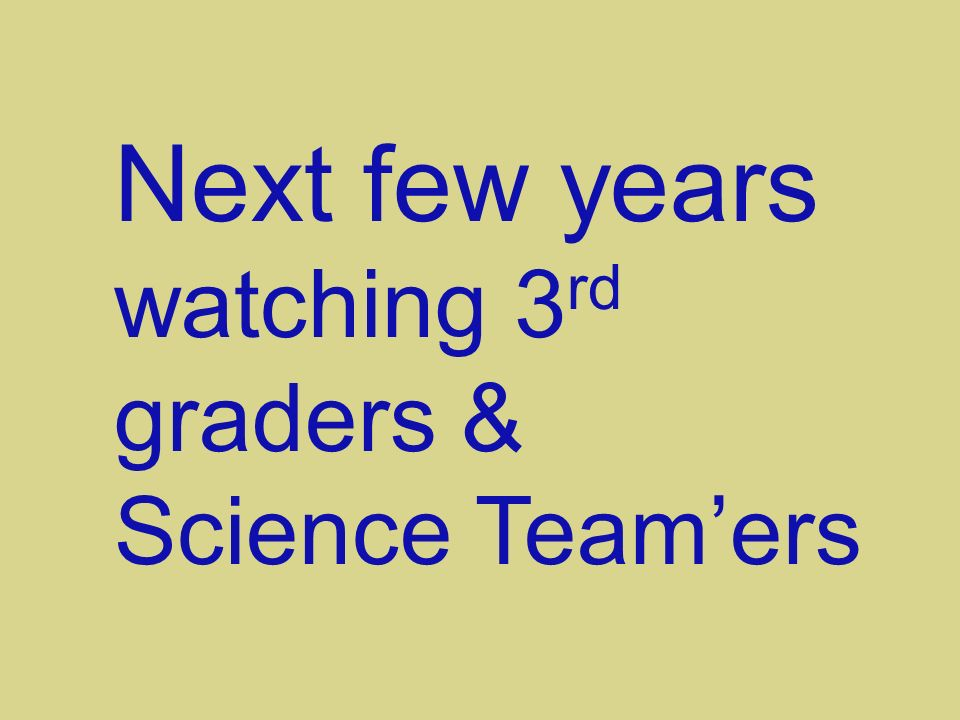 Next few years watching 3 rd graders & Science Teamers