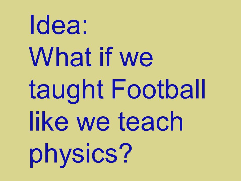 Idea: What if we taught Football like we teach physics