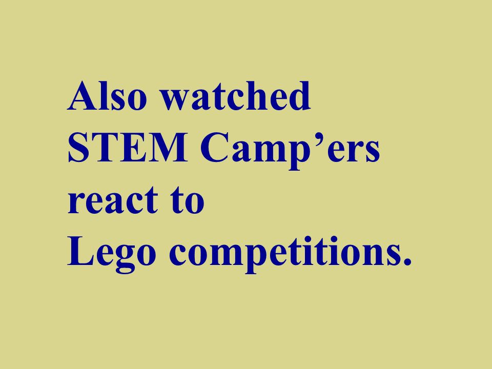 Also watched STEM Campers react to Lego competitions.