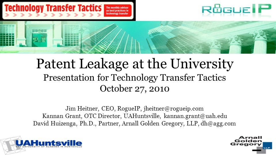 Patent Leakage at the University Presentation for Technology Transfer Tactics October 27, 2010 Jim Heitner, CEO, RogueIP, Kannan Grant, OTC Director, UAHuntsville, David Huizenga, Ph.D., Partner, Arnall Golden Gregory, LLP, 1