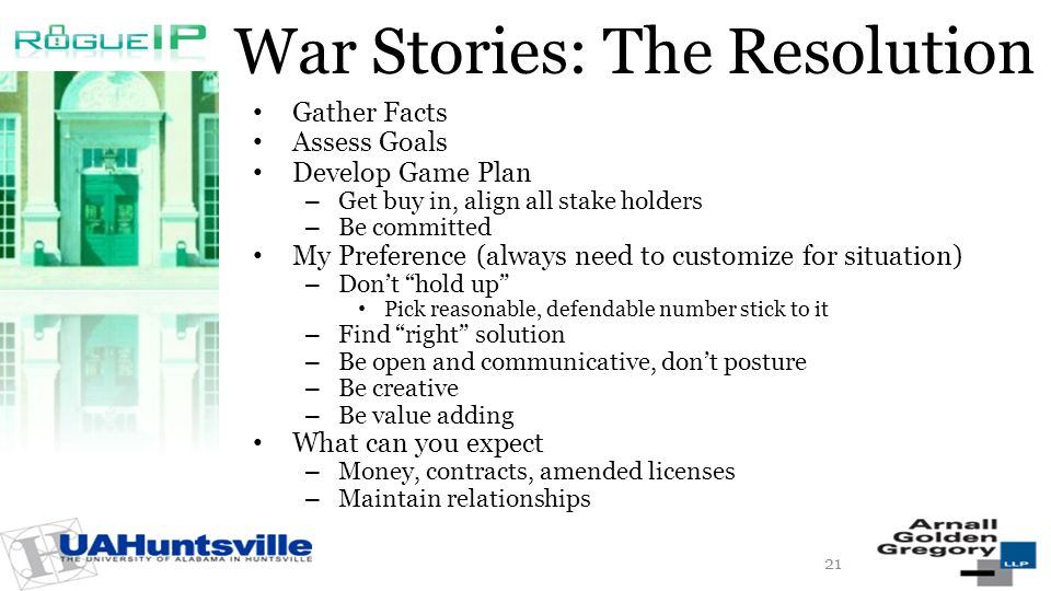 War Stories: The Resolution Gather Facts Assess Goals Develop Game Plan – Get buy in, align all stake holders – Be committed My Preference (always need to customize for situation) – Dont hold up Pick reasonable, defendable number stick to it – Find right solution – Be open and communicative, dont posture – Be creative – Be value adding What can you expect – Money, contracts, amended licenses – Maintain relationships 21