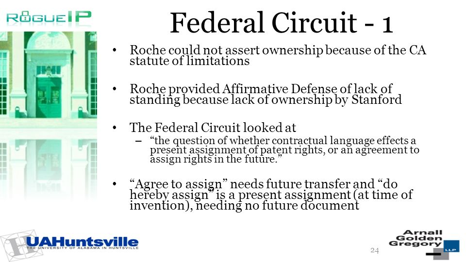 Federal Circuit - 1 Roche could not assert ownership because of the CA statute of limitations Roche provided Affirmative Defense of lack of standing because lack of ownership by Stanford The Federal Circuit looked at – the question of whether contractual language effects a present assignment of patent rights, or an agreement to assign rights in the future.