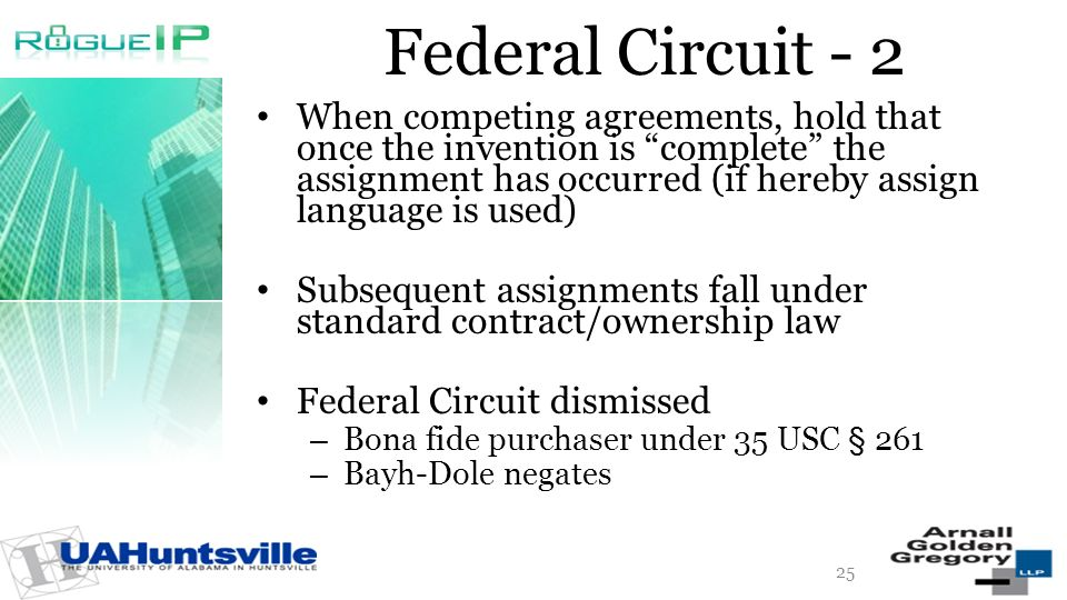 Federal Circuit - 2 When competing agreements, hold that once the invention is complete the assignment has occurred (if hereby assign language is used) Subsequent assignments fall under standard contract/ownership law Federal Circuit dismissed – Bona fide purchaser under 35 USC § 261 – Bayh-Dole negates 25