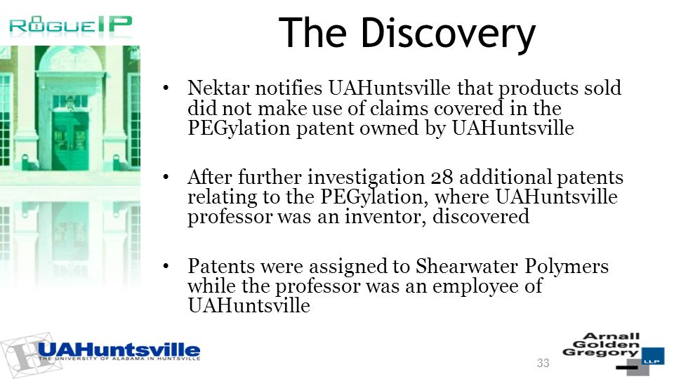 The Discovery Nektar notifies UAHuntsville that products sold did not make use of claims covered in the PEGylation patent owned by UAHuntsville After further investigation 28 additional patents relating to the PEGylation, where UAHuntsville professor was an inventor, discovered Patents were assigned to Shearwater Polymers while the professor was an employee of UAHuntsville 33